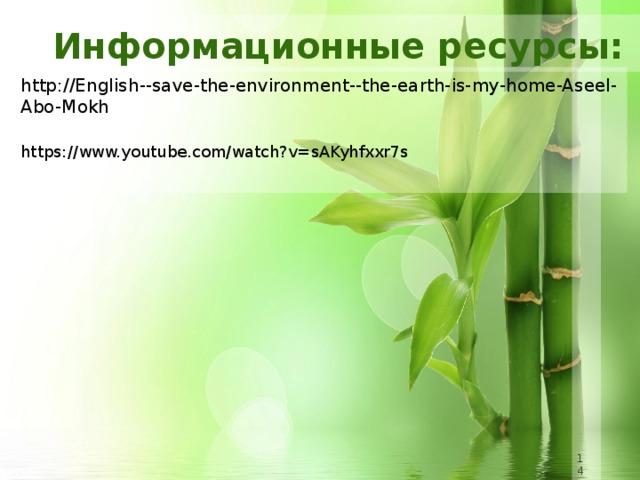 Информационные ресурсы: http://English--save-the-environment--the-earth-is-my-home-Aseel-Abo-Mokh https://www.youtube.com/watch?v=sAKyhfxxr7s 8 8