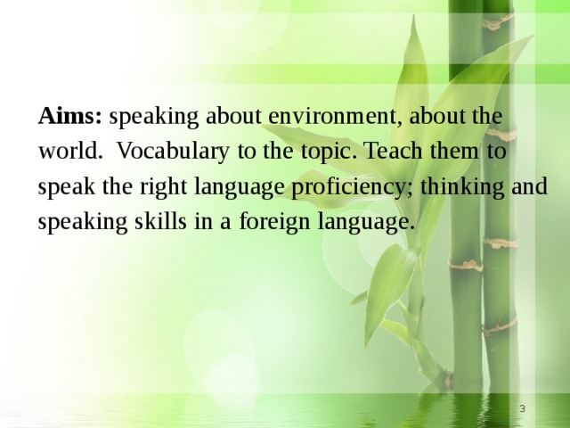Aims: speaking about environment, about the world. Vocabulary to the topic. Teach them to speak the right language proficiency; thinking and speaking skills in a foreign language.