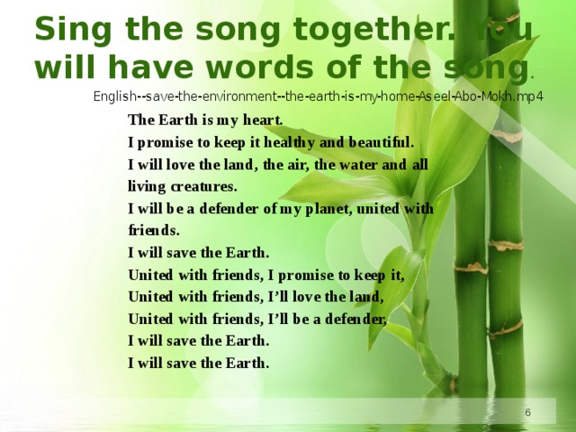 Sing the song together. You will have words of the song . The Earth is my heart. I promise to keep it healthy and beautiful. I will love the land, the air, the water and all living creatures. I will be a defender of my planet, united with friends. I will save the Earth. United with friends, I promise to keep it, United with friends, I'll love the land, United with friends, I'll be a defender, I will save the Earth. I will save the Earth.