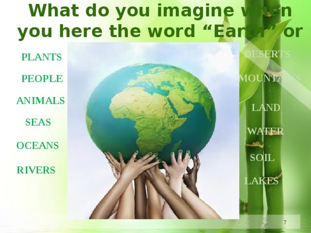 """What do you imagine when you here the word """"Earth"""" or """"World"""" ? DESERTS PLANTS MOUNTAINS PEOPLE ANIMALS LAND SEAS WATER OCEANS SOIL RIVERS LAKES"""