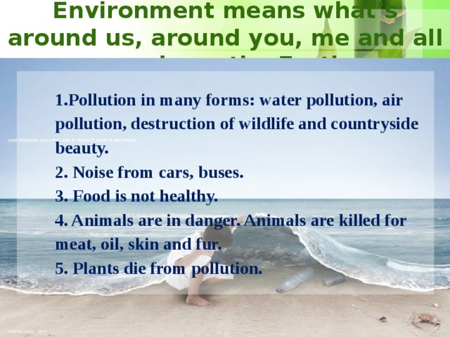 Environment means what's around us, around you, me and all people on the Earth. 1.Pollution in many forms: water pollution, air pollution, destruction of wildlife and countryside beauty.  2. Noise from cars, buses.  3. Food is not healthy.  4. Animals are in danger. Animals are killed for meat, oil, skin and fur.  5. Plants die from pollution. 8 8