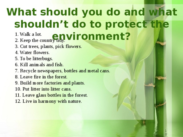 What should you do and what shouldn't do to protect the environment?  1. Walk a lot.  2. Keep the country tidy.  3. Cut trees, plants, pick flowers.  4. Water flowers.  5. To be litterbugs.  6. Kill animals and fish.  7. Recycle newspapers, bottles and metal cans.  8. Leave fire in the forest.  9. Build more factories and plants.  10. Put litter into litter cans.  11. Leave glass bottles in the forest.  12. Live in harmony with nature.   8 8