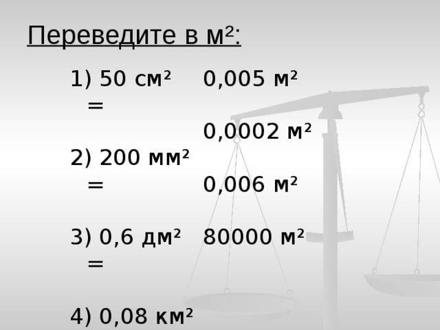 Переведите в м ²:  50 см ² = 0,005 м² 2) 200 мм² = 0,0002 м² 3) 0,6 дм² = 0,006 м² 4) 0,08 км² = 80000 м²