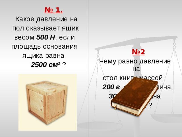 № 1.  № 2  Какое давление на  Чему равно давление на  стол книги массой  пол оказывает ящик весом 500 Н , если  200 г , если её длина площадь основания  30 см и ширина ящика равна  15 см ?  2500 см² ?