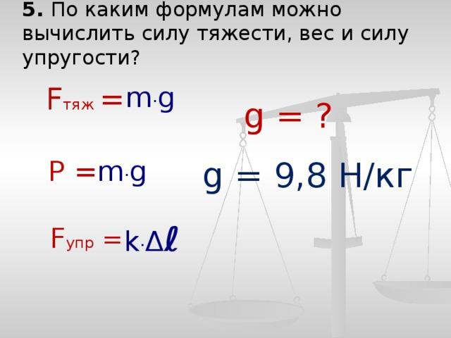 5. По каким формулам можно вычислить силу тяжести, вес и силу упругости? F тяж  = m · g g = ? Р = m · g g = 9,8 Н/кг k · Δ ℓ F упр  =