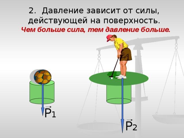 2. Давление зависит от силы, действующей на поверхность.  Чем больше сила, тем давление больше. Р 1 Р 2