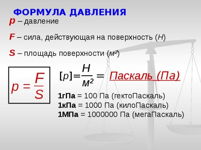 ФОРМУЛА ДАВЛЕНИЯ р  – давление F  – сила, действующая на поверхность ( Н ) S  – площадь поверхности ( м ² ) Н =  Паскаль (Па) F [ р ]= м² р = S 1гПа = 100 Па (гектоПаскаль) 1кПа = 1000 Па (килоПаскаль) 1МПа = 1000000 Па (мегаПаскаль)