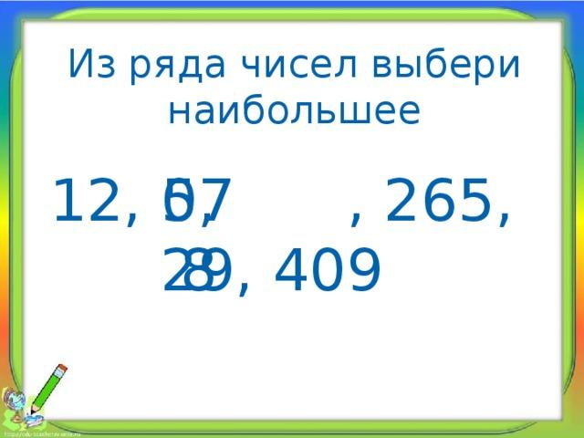 Из ряда чисел выбери наибольшее 12, 0, 578 , 265, 29, 409 578