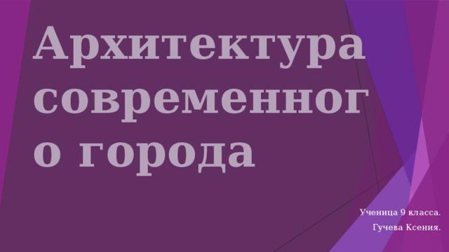 Архитектура современного города Ученица 9 класса. Гучева Ксения.