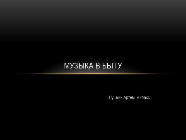 Музыка в быту Пушкин Артём, 9 класс