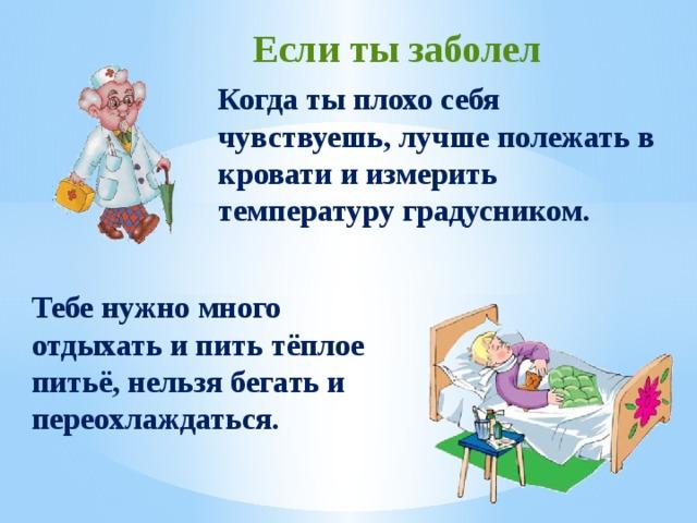 Если ты заболел Когда ты плохо себя чувствуешь, лучше полежать в кровати и измерить температуру градусником. Тебе нужно много отдыхать и пить тёплое питьё, нельзя бегать и переохлаждаться.