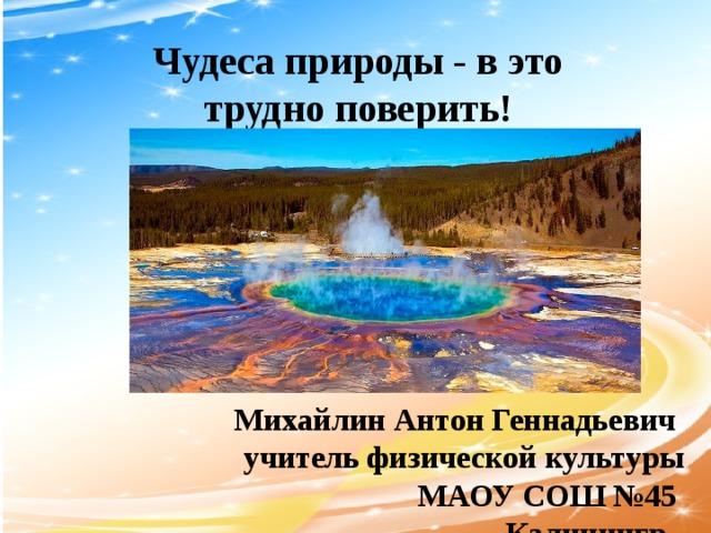 Чудеса природы - в это трудно поверить! Михайлин Антон Геннадьевич  учитель физической культуры  МАОУ СОШ №45  Калинингр ад