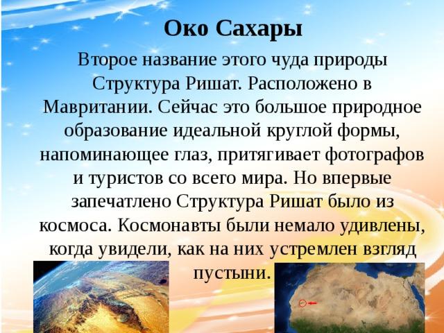 Око Сахары Второе название этого чуда природы Структура Ришат. Расположено в Мавритании. Сейчас это большое природное образование идеальной круглой формы, напоминающее глаз, притягивает фотографов и туристов со всего мира. Но впервые запечатлено Структура Ришат было из космоса. Космонавты были немало удивлены, когда увидели, как на них устремлен взгляд пустыни.