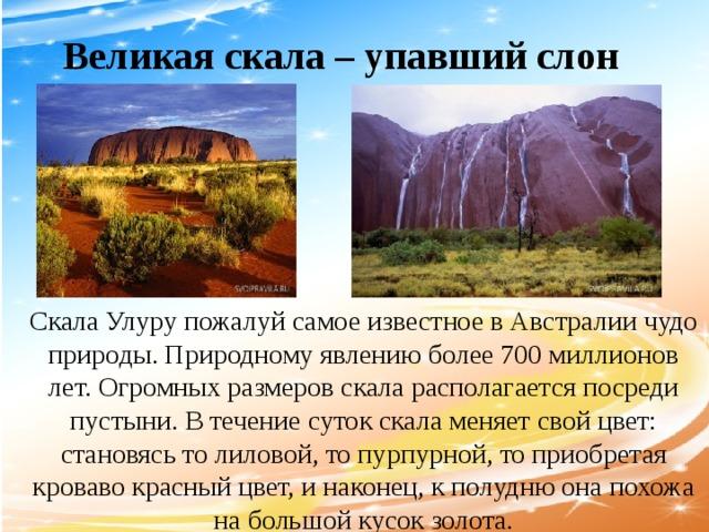 Великая скала – упавший слон Скала Улуру пожалуй самое известное в Австралии чудо природы. Природному явлению более 700 миллионов лет. Огромных размеров скала располагается посреди пустыни. В течение суток скала меняет свой цвет: становясь то лиловой, то пурпурной, то приобретая кроваво красный цвет, и наконец, к полудню она похожа на большой кусок золота.