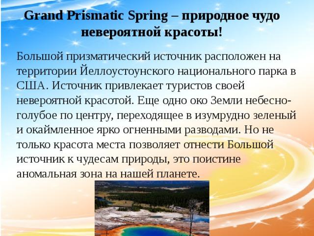 Grand Prismatic Spring – природное чудо невероятной красоты! Большой призматический источник расположен на территории Йеллоустоунского национального парка в США. Источник привлекает туристов своей невероятной красотой. Еще одно око Земли небесно- голубое по центру, переходящее в изумрудно зеленый и окаймленное ярко огненными разводами. Но не только красота места позволяет отнести Большой источник к чудесам природы, это поистине аномальная зона на нашей планете.