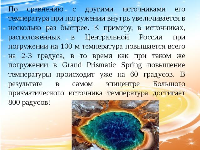 По сравнению с другими источниками его температура при погружении внутрь увеличивается в несколько раз быстрее. К примеру, в источниках, расположенных в Центральной России при погружении на 100 м температура повышается всего на 2-3 градуса, в то время как при таком же погружении в Grand Prismatic Spring повышение температуры происходит уже на 60 градусов. В результате в самом эпицентре Большого призматического источника температура достигает 800 радусов!