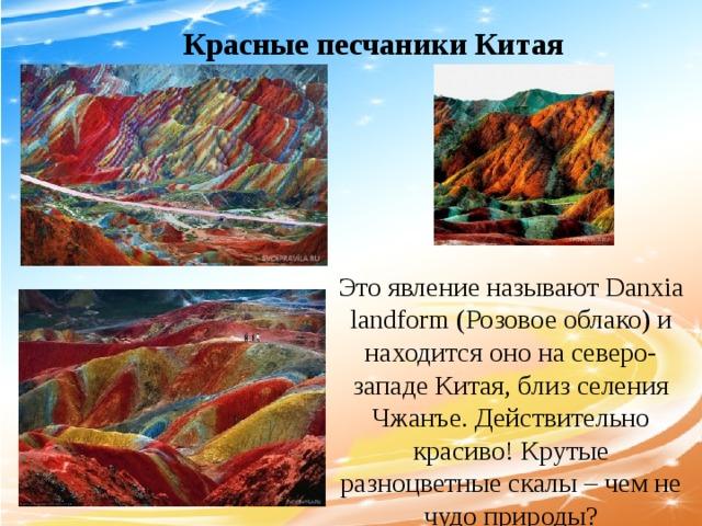 Красные песчаники Китая Это явление называют Danxia landform (Розовое облако) и находится оно на северо-западе Китая, близ селения Чжанъе. Действительно красиво! Крутые разноцветные скалы – чем не чудо природы?