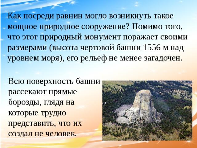 Как посреди равнин могло возникнуть такое мощное природное сооружение? Помимо того, что этот природный монумент поражает своими размерами (высота чертовой башни 1556 м над уровнем моря), его рельеф не менее загадочен. Всю поверхность башни рассекают прямые борозды, глядя на которые трудно представить, что их создал не человек.
