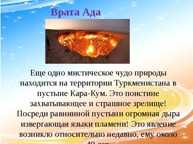 Врата Ада   Еще одно мистическое чудо природы находится на территории Туркменистана в пустыне Кара-Кум. Это поистине захватывающее и страшное зрелище! Посреди равнинной пустыни огромная дыра извергающая языки пламени! Это явление возникло относительно недавно, ему около 40 лет.