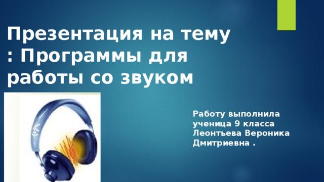 Презентация на тему : Программы для работы со звуком Работу выполнила ученица 9 класса Леонтьева Вероника Дмитриевна .