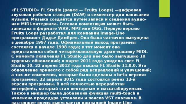 «FL STUDIO» FL Studio(ранее—Fruity Loops)—цифровая звуковая рабочая станция(DAW) исеквенсердля написания музыки. Музыка создаётся путём записи исведенияаудио- илиMIDI-материала. Готовая композиция может быть записана в формате WAV, MP3 или OGG. Первую версию Fruity Loops разработал для компании Image-Line программист Дидье Дамбрен. Она была частично выпущена в декабре 1997 года. Официальный выход программы состоялся в начале 1998 года; в тот момент она представляла собой четырёхканальную драм-машину MIDI. С момента появления FL Studio для неё было выпущено 10 крупных обновлений; в марте 2011 года увидела свет FL Studio 10. 22 апреля 2013 года вышла FL Studio 11.0.0. Это обновление принесло с собой ряд исправлений и улучшений; а так же изменения, которые были сделаны в beta-версиях программы. 22 апреля 2015 года состоялся релиз 12-й версии программы. В ней полностью переработан интерфейс, который стал векторным и масштабируемым. Также в микшер была добавлена функция multi-touch и изменена процедура установки и поиска VST плагинов. В настоящее время выпускается компаниейImage-Line Software.