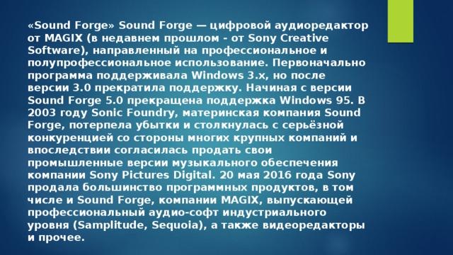 «Sound Forge» Sound Forge— цифровой аудиоредактор отMAGIX(в недавнем прошлом - отSony Creative Software), направленный на профессиональное и полупрофессиональное использование. Первоначально программа поддерживалаWindows 3.x, но после версии 3.0 прекратила поддержку. Начиная с версии Sound Forge 5.0 прекращена поддержкаWindows 95. В 2003 годуSonic Foundry, материнская компания Sound Forge, потерпела убытки и столкнулась с серьёзной конкуренцией со стороны многих крупных компаний и впоследствии согласилась продать свои промышленные версии музыкального обеспечения компанииSony Pictures Digital. 20 мая 2016 года Sony продалабольшинство программных продуктов, в том числе и Sound Forge, компанииMAGIX, выпускающей профессиональный аудио-софт индустриального уровня (Samplitude, Sequoia), а также видеоредакторы и прочее.