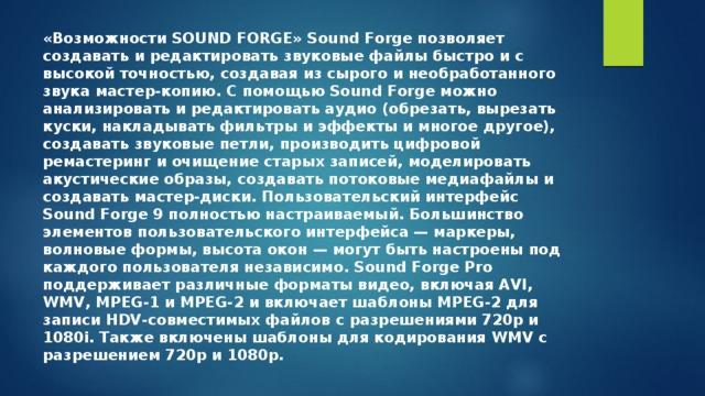 «Возможности SOUND FORGE» Sound Forge позволяет создавать и редактировать звуковые файлы быстро и с высокой точностью, создавая из сырого и необработанного звука мастер-копию. С помощью Sound Forge можно анализировать и редактировать аудио (обрезать, вырезать куски, накладывать фильтры и эффекты и многое другое), создавать звуковые петли, производить цифровой ремастеринг и очищение старых записей, моделировать акустические образы, создавать потоковые медиафайлы и создавать мастер-диски. Пользовательский интерфейс Sound Forge 9 полностью настраиваемый. Большинство элементов пользовательского интерфейса— маркеры, волновые формы, высота окон— могут быть настроены под каждого пользователя независимо. Sound Forge Pro поддерживает различные форматы видео, включая AVI, WMV, MPEG-1 и MPEG-2 и включает шаблоны MPEG-2 для записи HDV-совместимых файлов с разрешениями 720p и 1080i. Также включены шаблоны для кодирования WMV с разрешением 720p и 1080p.