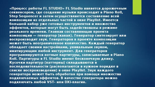 «Процесс работы FL STUDIO» FL Studio является дорожечным секвенсором, где создание музыки происходит в Piano Roll, Step Sequencer и затем осуществляется составление всей композиции из отдельных частей в окне Playlist. Имеется большой набор уже готовых инструментов и множество эффектов, которые могут быть задействованы в режиме реального времени. Главная составляющая проекта композиции— генератор (канал). Генератор синтезирует или воспроизводит звук. Генераторов в проекте композиции может быть неограниченное количество. Каждый генератор обладает своими настройками, уникальным звуком, имитирующим любой инструмент. Для генераторов программируются нотныепартитуры, записываемые в Piano Roll. Партитуры в FL Studio имеют бесконечную длину. Кусочки партитур (паттерны) складываются в последовательности (располагаются в нужном порядке в списке воспроизведения) в окне Playlist. Звук каждого генератора может быть обработан при помощи множества подключаемых эффектов. В качестве генератора можно подключить любойVST- или DXi-плагин.