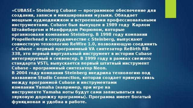 «CUBASE» Steinberg Cubase— программное обеспечение для создания, записи имикширования музыки. Обладает мощным аудиодвижком и встроенными профессиональными инструментами. Cubase был выпущен в1989 году Карлом Штайнбергом и Манфредом Рюрюпом, которые организовали компаниюSteinberg. В 1998 году компания Propellerhead в сотрудничестве с Steinberg, выпускают совместную технологиюReWire 1.0, позволяющую соединить с Cubase - первый программный VA синтезаторReBirth RB-338, это первый виртуальный инструмент в истории Cubase интегрируемый в секвенсер. В 1999 году в рамках cвежего стандарта VSTi, выпускается первый штатный инструмент Cubase - программный синтезатор Neon. В2004годукомпания Steinberg внедрила технологию под названием Studio Connection, которая создает прямую связь между программой Cubase и инструментами компанииYamaha(например, при игре на инструментеYamahaноты будут сами записываться на звуковую дорожку программы). Программа имеет богатый функционал и удобна в работе.