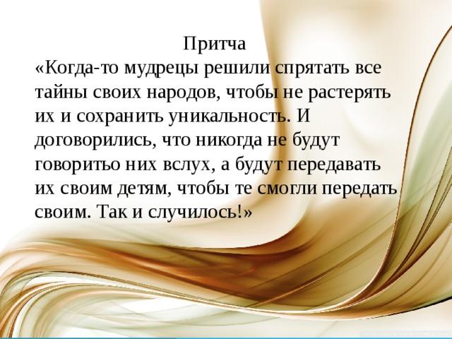 Притча «Когда-то мудрецы решили спрятать все тайны своих народов, чтобы не растерять их и сохранить уникальность. И договорились, что никогда не будут говоритьо них вслух, а будут передавать их своим детям, чтобы те смогли передать своим. Так и случилось!»