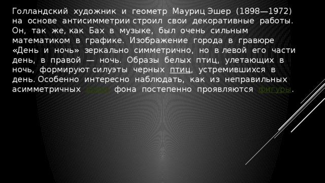 Голландский художник и геометр Мауриц Эшер (1898—1972) на основе антисимметрии строил свои декоративные работы. Он, так же, как Бах в музыке, был очень сильным математиком в графике. Изображение города в гравюре «День и ночь» зеркально симметрично, но в левой его части день, в правой — ночь. Образы белых птиц, улетающих в ночь, формируют силуэты черных птиц , устремившихся в день. Особенно интересно наблюдать, как из неправильных асимметричных форм  фона постепенно проявляются фигуры .