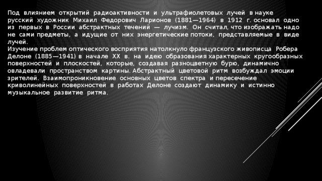 Под влиянием открытий радиоактивности и ультрафиолетовых лучей в науке русский художник Михаил Федорович Ларионов (1881—1964) в 1912 г. основал одно из первых в России абстрактных течений — лучизм. Он считал, что изображать надо не сами предметы, а идущие от них энергетические потоки, представляемые в виде лучей. Изучение проблем оптического восприятия натолкнуло французского живописца Робера Делоне (1885—1941) в начале ХХ в. на идею образования характерных кругообразных поверхностей и плоскостей, которые, создавая разноцветную бурю, динамично овладевали пространством картины. Абстрактный цветовой ритм возбуждал эмоции зрителей. Взаимопроникновение основных цветов спектра и пересечение криволинейных поверхностей в работах Делоне создают динамику и истинно музыкальное развитие ритма.