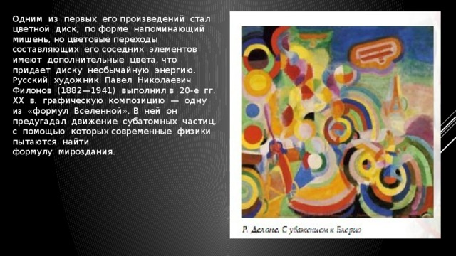Одним из первых его произведений стал цветной диск, по форме напоминающий мишень, но цветовые переходы составляющих его соседних элементов имеют дополнительные цвета, что придает диску необычайную энергию. Русский художник Павел Николаевич Филонов (1882—1941) выполнил в 20-е гг. ХХ в. графическую композицию — одну из «формул Вселенной». В ней он предугадал движение субатомных частиц, с помощью которых современные физики пытаются найти  формулу мироздания.