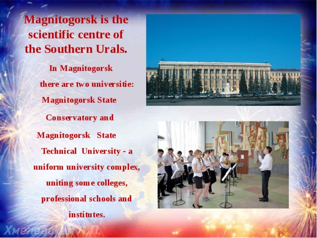 Magnitogorsk is the scientific centre of the Southern Urals. InMagnitogorsk therearetwouniversitie: MagnitogorskState Conservatory and  Magnitogorsk State Technical University - a uniform university complex, uniting some colleges, professional schools and institutes.