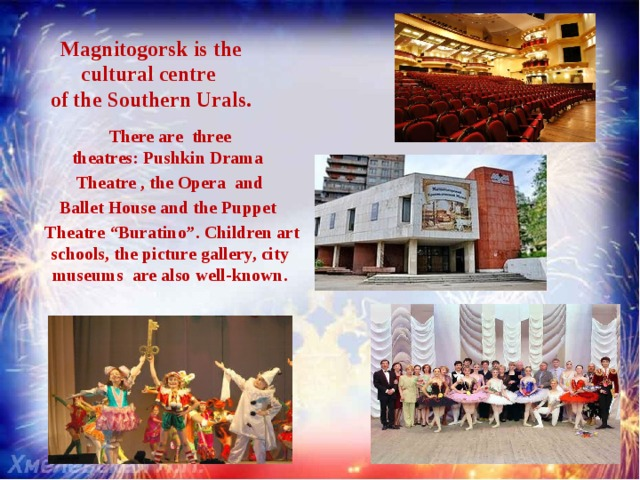 """Magnitogorsk is the cultural centre  of the Southern Urals. Therearethree theatres:PushkinDrama Theatre,theOpera and  BalletHouse andthePuppet  Theatre """"Buratino"""". Children art schools, the picture gallery, city museums are also well-known."""