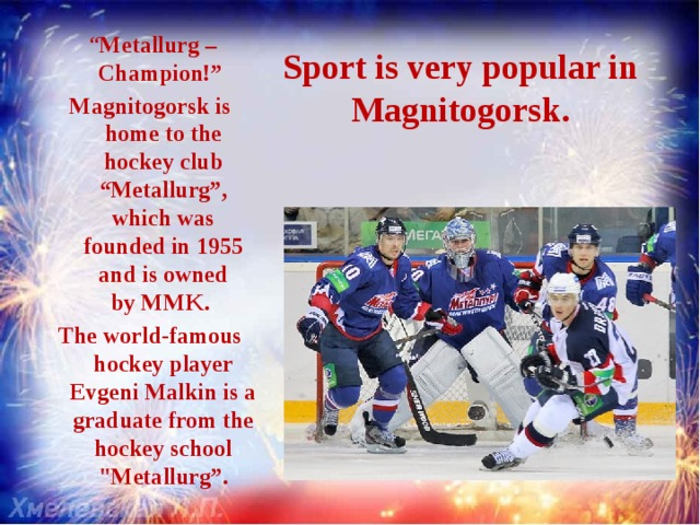 """"""" Metallurg – Champion!"""" Magnitogorsk is home tothe hockey club """"Metallurg"""", which was founded in1955 andis owned byMMK. The world-famous hockey player Evgeni Malkin is a graduate from the hockey school"""