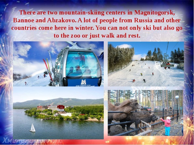 There are two mountain-skiing centers in Magnitogorsk, Bannoe and Abzakovo. A lot of people from Russia and other countries come here in winter. You can not only ski but also go to the zoo or just walk and rest.