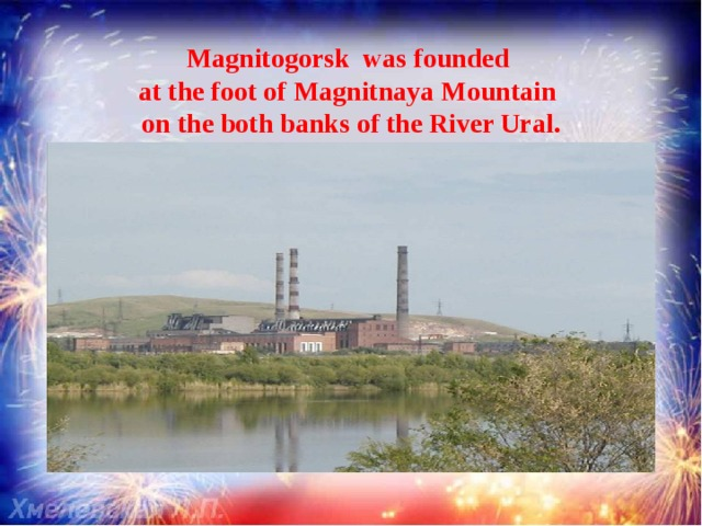 Magnitogorsk was founded  atthe foot ofMagnitnaya Mountain  on the both banks of the River Ural.