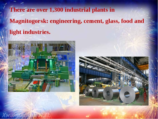 There are over 1,300 industrial plants in Magnitogorsk: engineering, cement, glass, food and light industries.