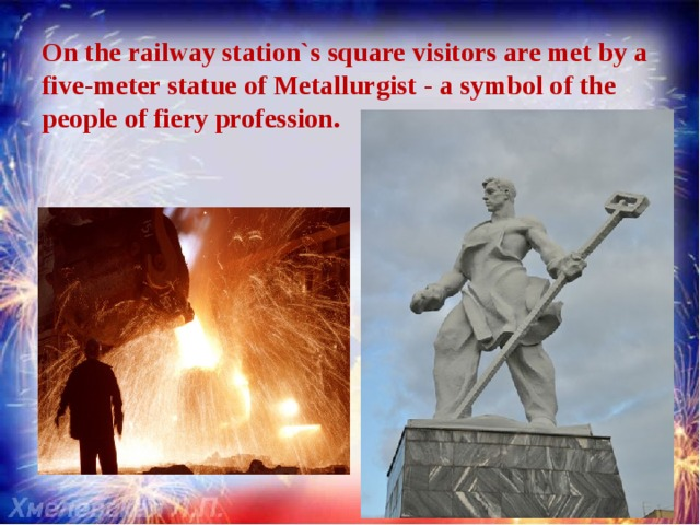 On the railway station`s square visitors are met by a five-meter statue of Metallurgist - a symbol of the people of fiery profession.