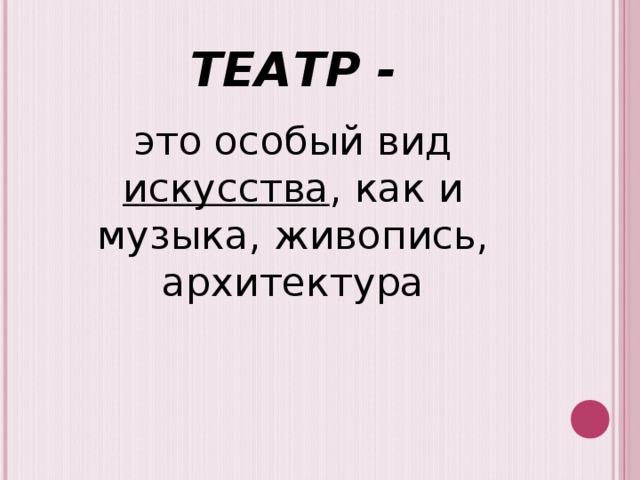 ТЕАТР - это особый вид искусства , как и музыка, живопись, архитектура