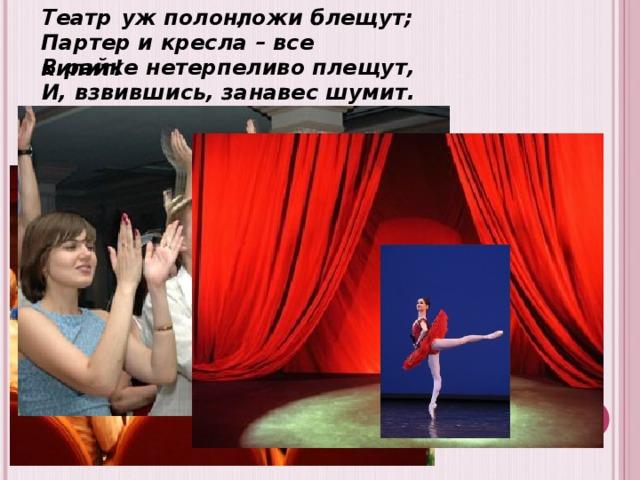 Театр уж полон; ложи блещут; Партер и кресла – все кипит!  В райке нетерпеливо плещут,  И, взвившись, занавес шумит.