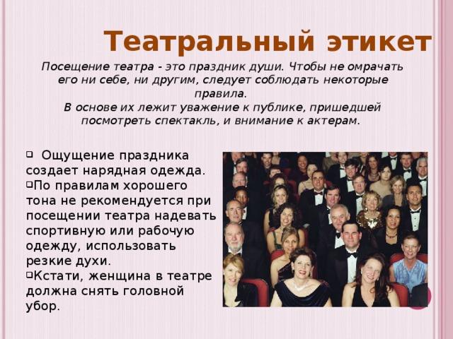 Театральный этикет Посещение театра - это праздник души. Чтобы не омрачать его ни себе, ни другим, следует соблюдать некоторые правила. В основе их лежит уважение к публике, пришедшей посмотреть спектакль, и внимание к актерам.