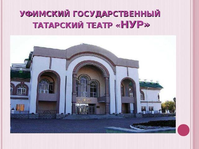 УФИМСКИЙ ГОСУДАРСТВЕННЫЙ  ТАТАРСКИЙ ТЕАТР « НУР»