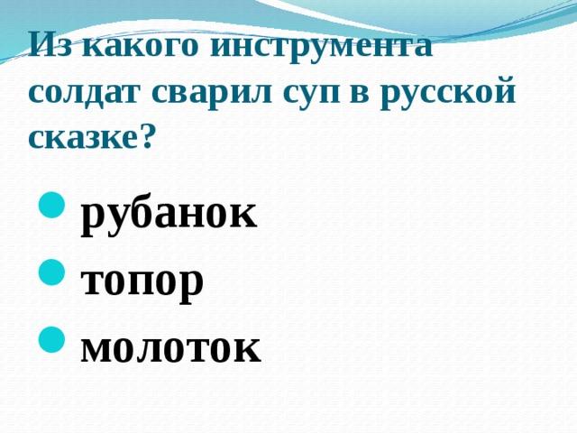 Из какого инструмента солдат сварил суп в русской сказке?