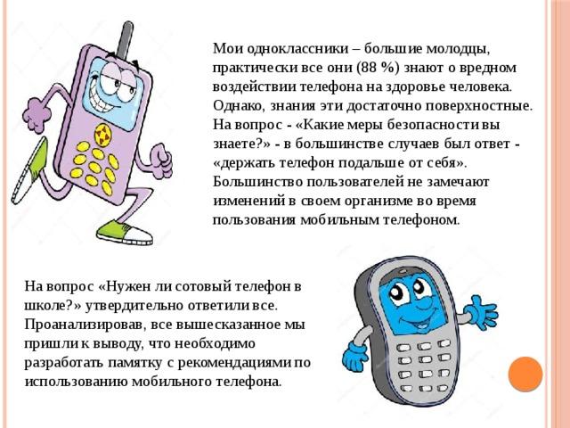 Мои одноклассники – большие молодцы, практически все они (88 %) знают о вредном воздействии телефона на здоровье человека. Однако, знания эти достаточно поверхностные. На вопрос - «Какие меры безопасности вы знаете?» - в большинстве случаев был ответ - «держать телефон подальше от себя». Большинство пользователей не замечают изменений в своем организме во время пользования мобильным телефоном. На вопрос «Нужен ли сотовый телефон в школе?» утвердительно ответили все. Проанализировав, все вышесказанное мы пришли к выводу, что необходимо разработать памятку с рекомендациями по использованию мобильного телефона.
