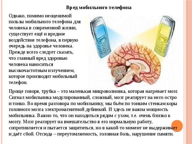 Вред мобильного телефона Однако, помимо неоценимой пользы мобильного телефона для человека в современной жизни, существует ещё и вредное воздействие телефона, в первую очередь на здоровье человека. Прежде всего следует сказать, что главный вред здоровью человека наноситься высокочастотным излучением, которое производит мобильный телефон. Проще говоря, трубка – это маленькая микроволновка, которая нагревает мозг. Сигнал мобильника модулированный, сложный, мозг реагирует на него остро и тонко. Во время разговора по мобильнику, мы бьём по тонким стенкам коры головного мозга электромагнитной дубинкой. И здесь не важна мощность мобильника. Важно то, что он находиться рядом с ухом, т.е. очень близко к мозгу. Мозг реагирует на вмешательство в его нормальную работу, сопротивляется и пытается защититься, но в какой-то момент не выдерживает и даёт сбой. Отсюда – переутомляемость, головная боль, нарушение памяти.
