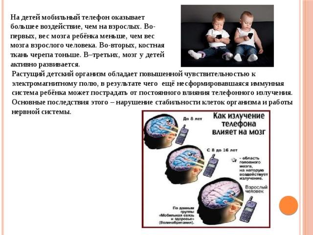 На детей мобильный телефон оказывает большее воздействие, чем на взрослых. Во-первых, вес мозга ребёнка меньше, чем вес мозга взрослого человека. Во-вторых, костная ткань черепа тоньше. В–третьих, мозг у детей активно развивается. Растущий детский организм обладает повышенной чувствительностью к электромагнитному полю, в результате чего ещё несформировавшаяся иммунная система ребёнка может пострадать от постоянного влияния телефонного излучения. Основные последствия этого – нарушение стабильности клеток организма и работы нервной системы.