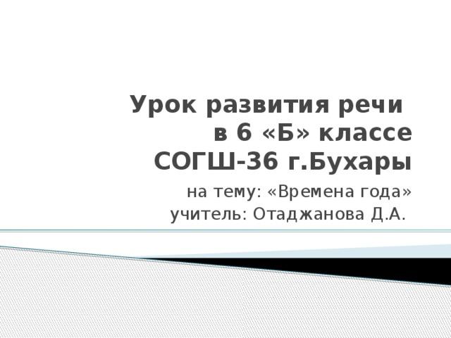 Урок развития речи  в 6 «Б» классе  СОГШ-36 г.Бухары на тему: «Времена года» учитель: Отаджанова Д.А.