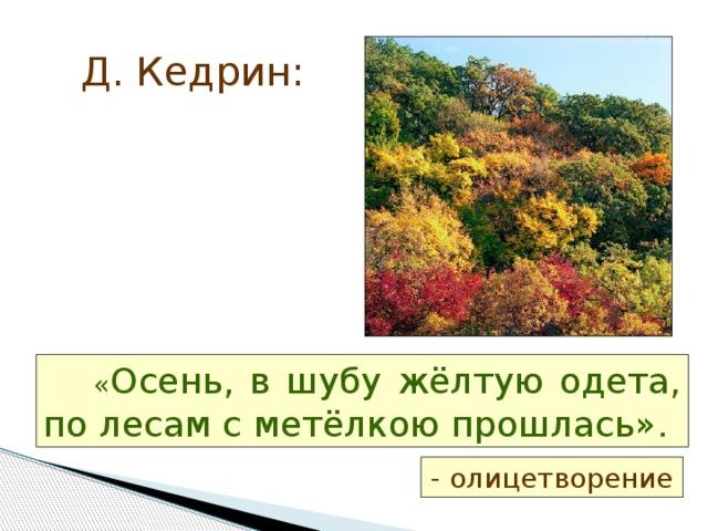 Д. Кедрин:  « Осень, в шубу жёлтую одета, по лесам с метёлкою прошлась». - олицетворение